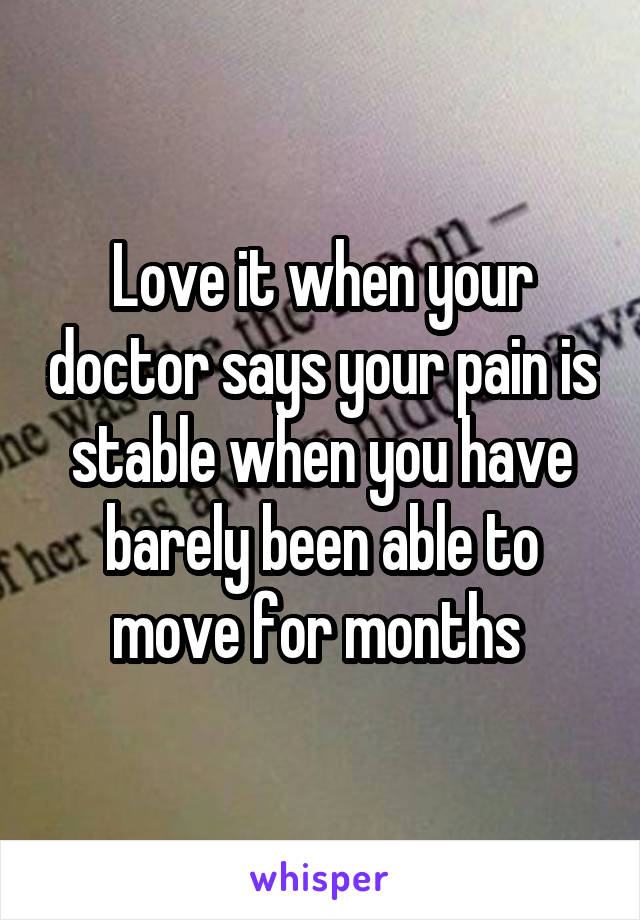 Love it when your doctor says your pain is stable when you have barely been able to move for months