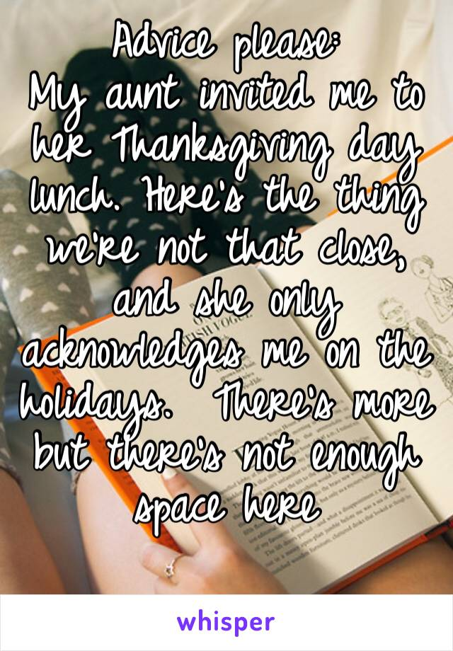 Advice please: My aunt invited me to her Thanksgiving day lunch. Here's the thing we're not that close, and she only acknowledges me on the holidays.  There's more but there's not enough space here