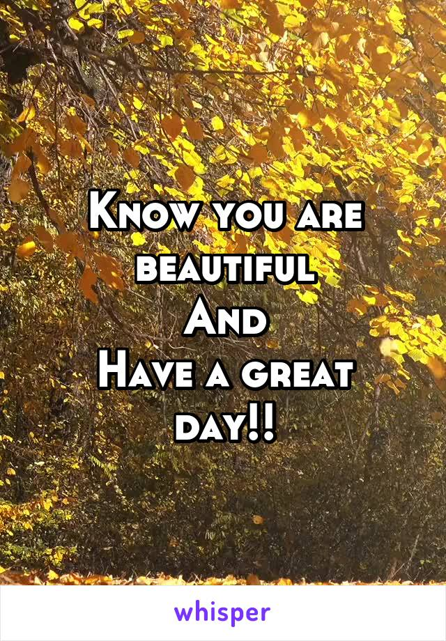 Know you are beautiful And Have a great day!!