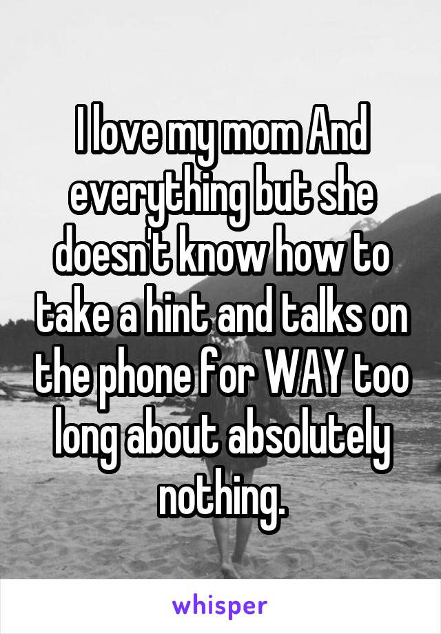 I love my mom And everything but she doesn't know how to take a hint and talks on the phone for WAY too long about absolutely nothing.