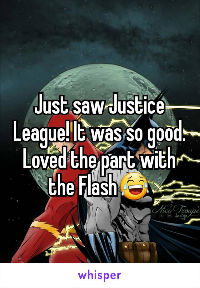 Just saw Justice League! It was so good. Loved the part with the Flash😂