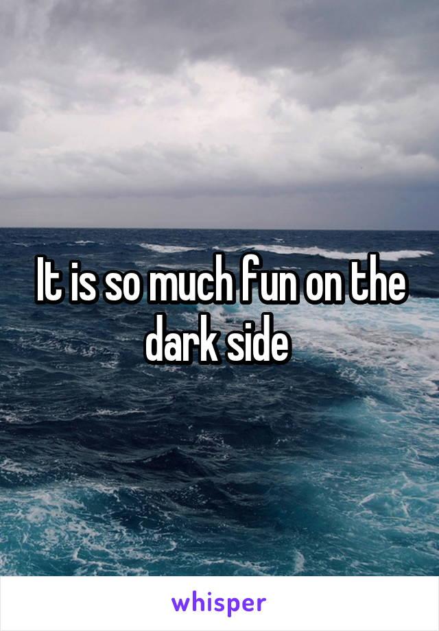 It is so much fun on the dark side