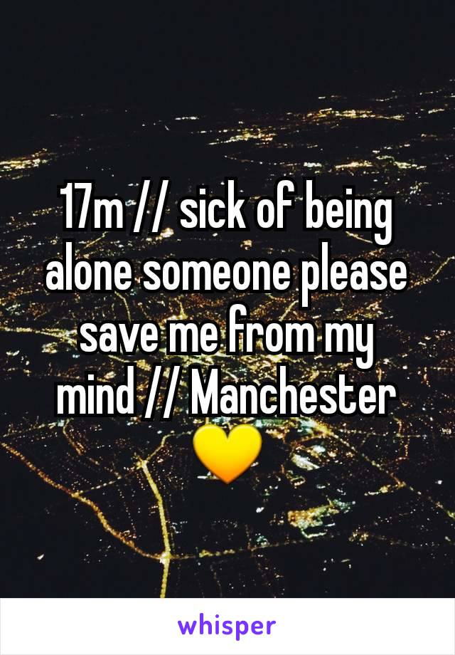 17m // sick of being alone someone please save me from my mind // Manchester💛