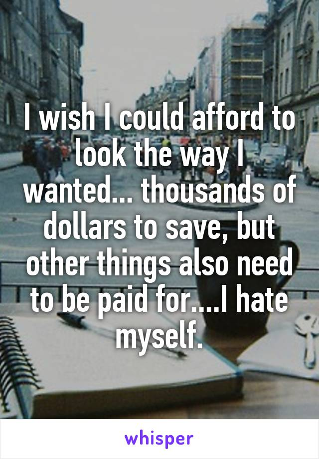I wish I could afford to look the way I wanted... thousands of dollars to save, but other things also need to be paid for....I hate myself.