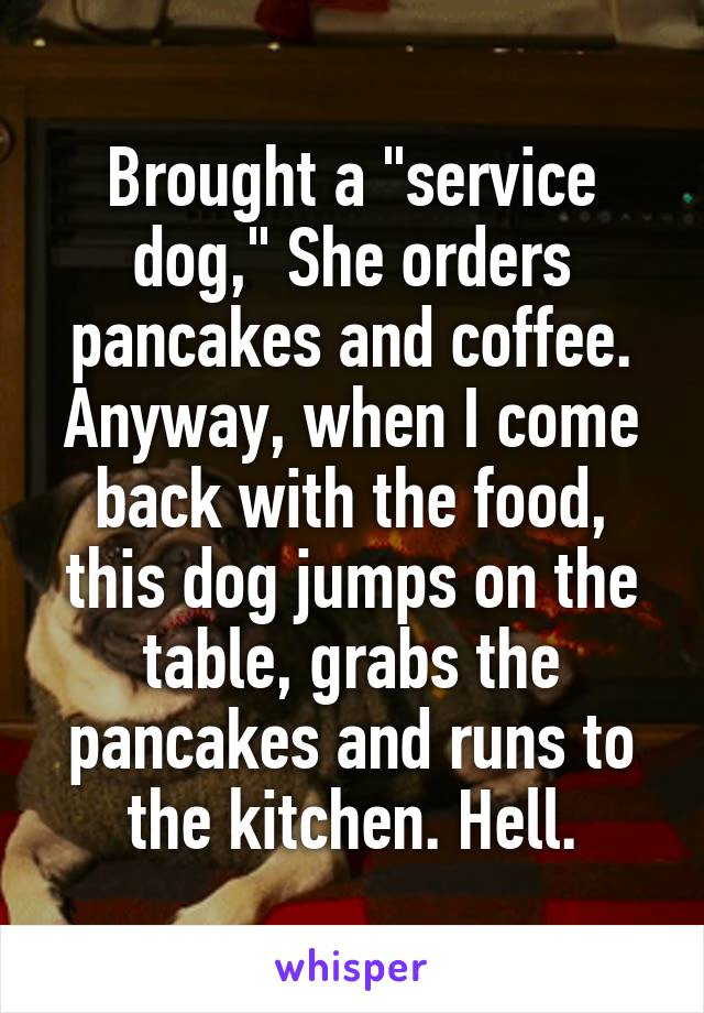 """Brought a """"service dog,"""" She orders pancakes and coffee. Anyway, when I come back with the food, this dog jumps on the table, grabs the pancakes and runs to the kitchen. Hell."""
