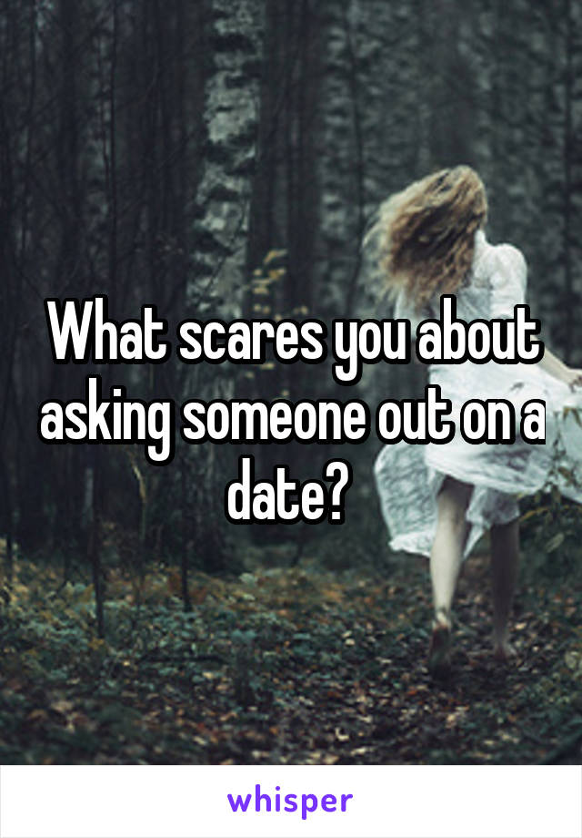 What scares you about asking someone out on a date?