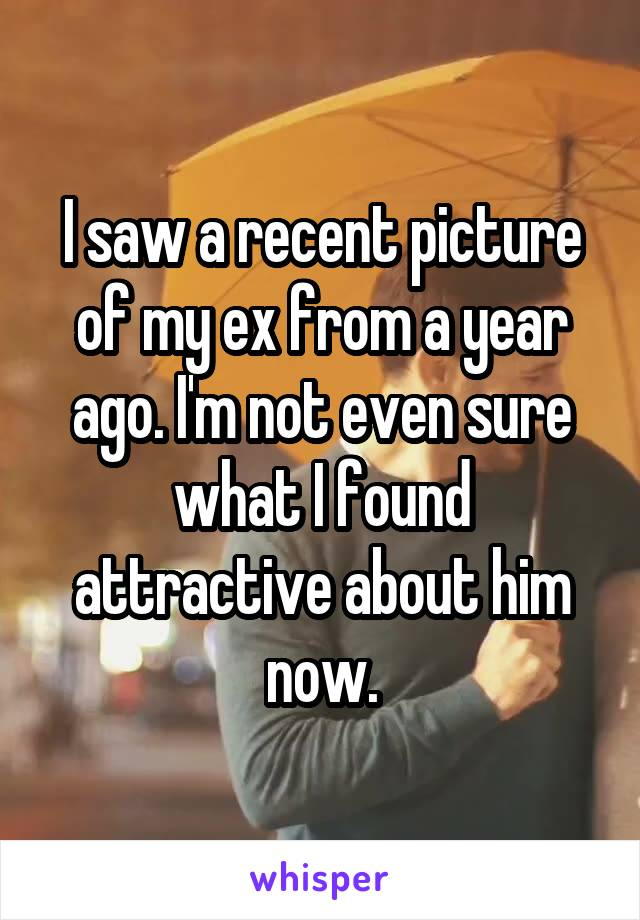 I saw a recent picture of my ex from a year ago. I'm not even sure what I found attractive about him now.