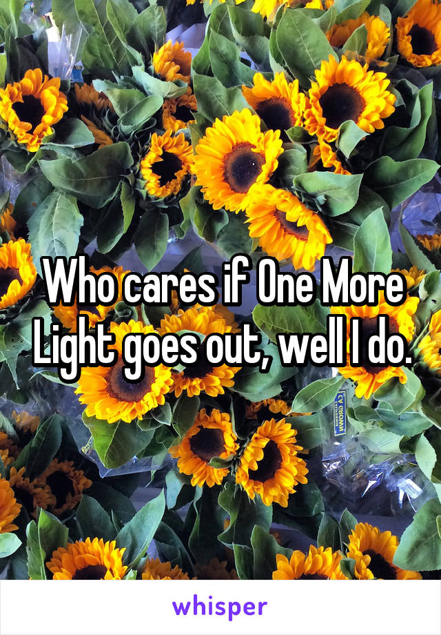 Who cares if One More Light goes out, well I do.
