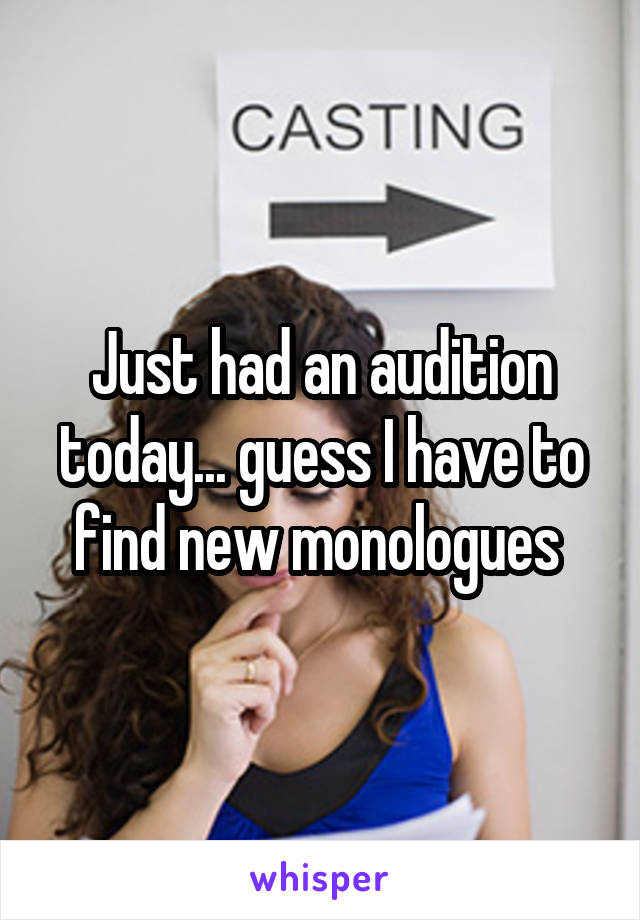 Just had an audition today... guess I have to find new monologues