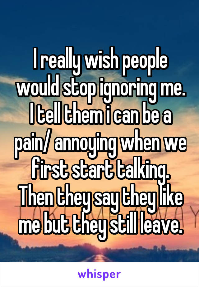 I really wish people would stop ignoring me. I tell them i can be a pain/ annoying when we first start talking. Then they say they like me but they still leave.