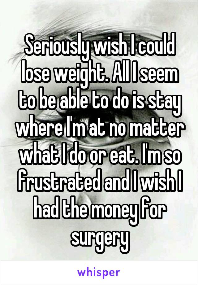 Seriously wish I could lose weight. All I seem to be able to do is stay where I'm at no matter what I do or eat. I'm so frustrated and I wish I had the money for surgery