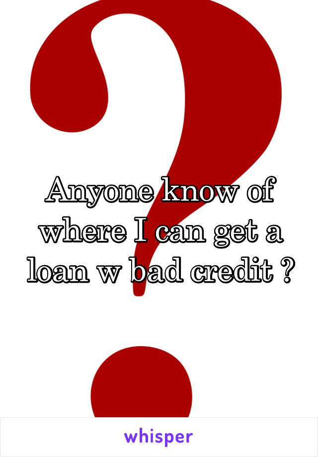 Anyone know of where I can get a loan w bad credit ?