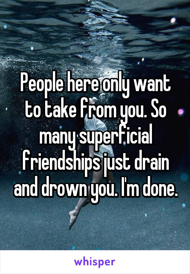 People here only want to take from you. So many superficial friendships just drain and drown you. I'm done.