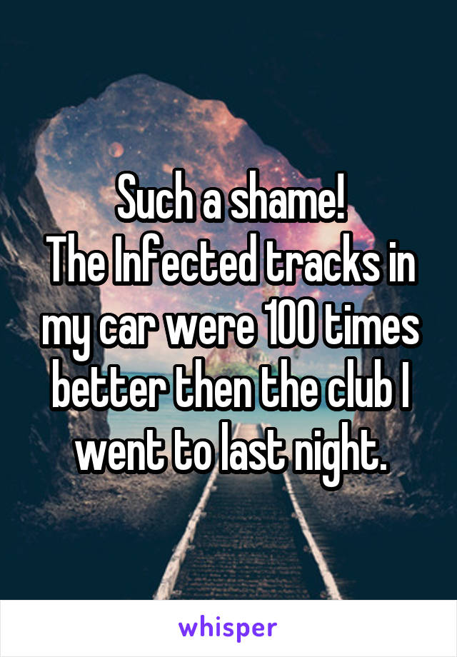 Such a shame! The Infected tracks in my car were 100 times better then the club I went to last night.
