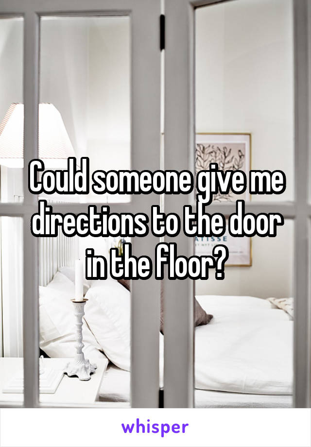 Could someone give me directions to the door in the floor?