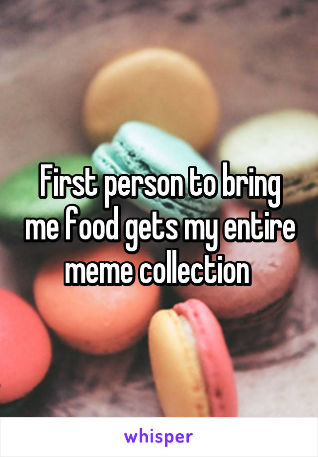 First person to bring me food gets my entire meme collection