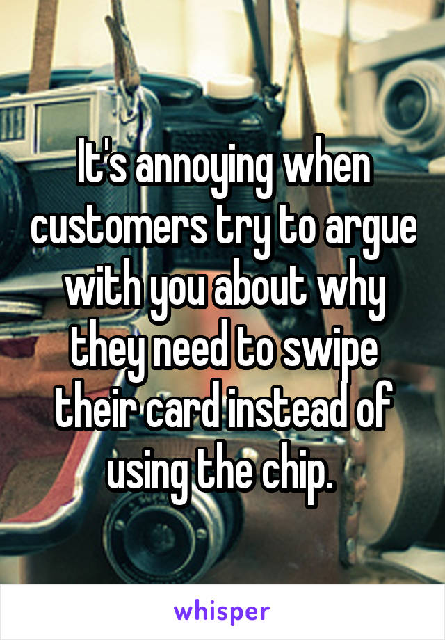 It's annoying when customers try to argue with you about why they need to swipe their card instead of using the chip.