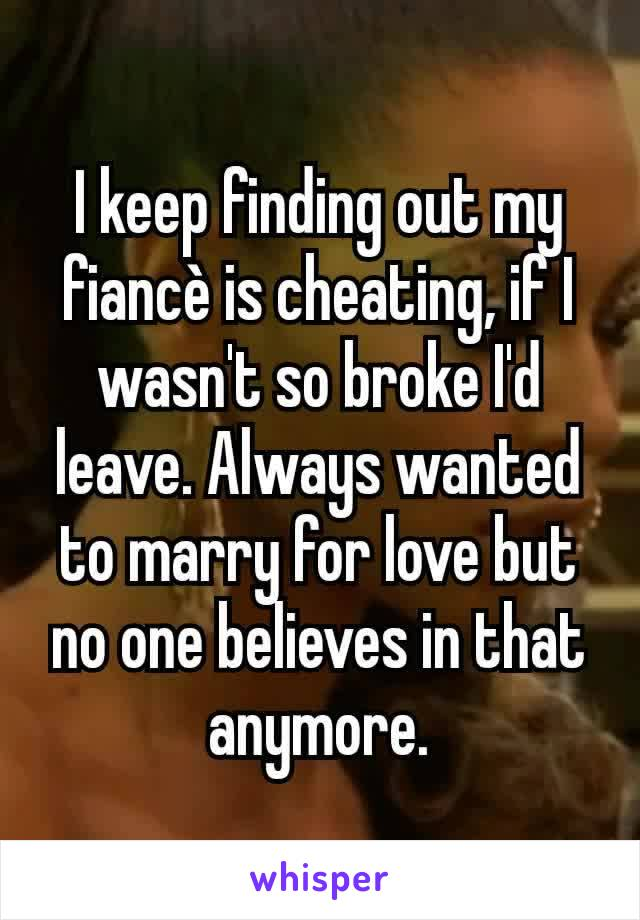 I keep finding out my fiancè is cheating, if I wasn't so broke I'd leave. Always wanted to marry for love but no one believes in that anymore.