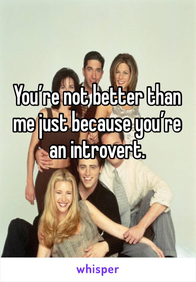 You're not better than me just because you're an introvert.