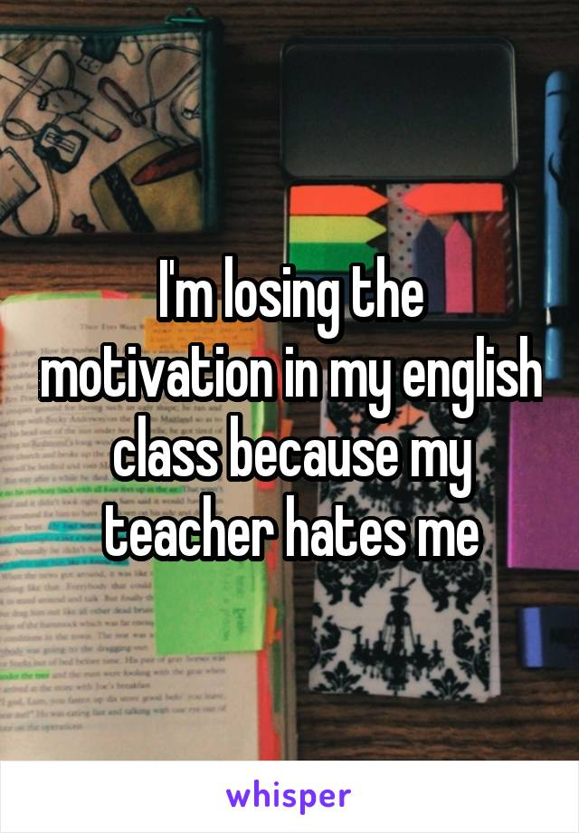 I'm losing the motivation in my english class because my teacher hates me