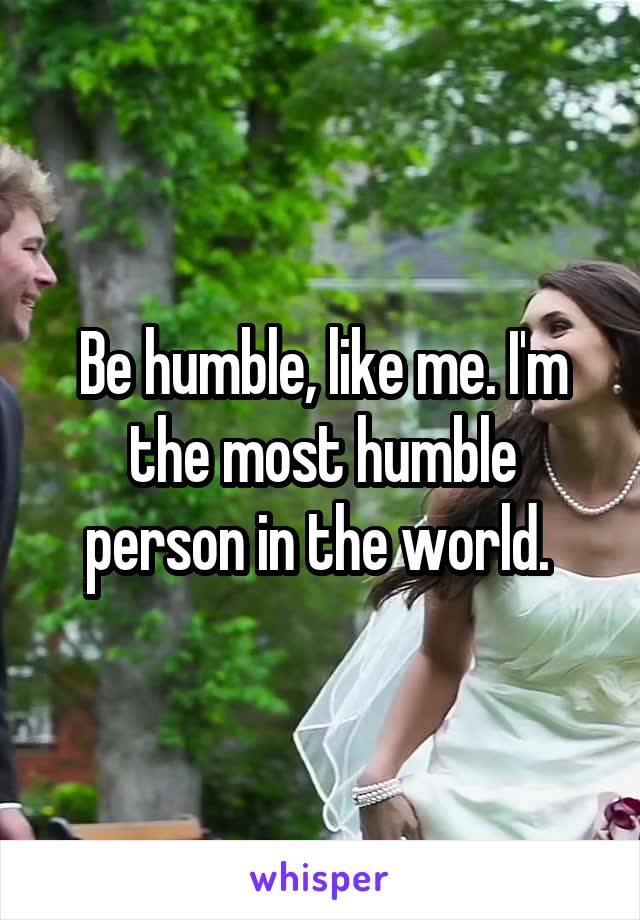 Be humble, like me. I'm the most humble person in the world.