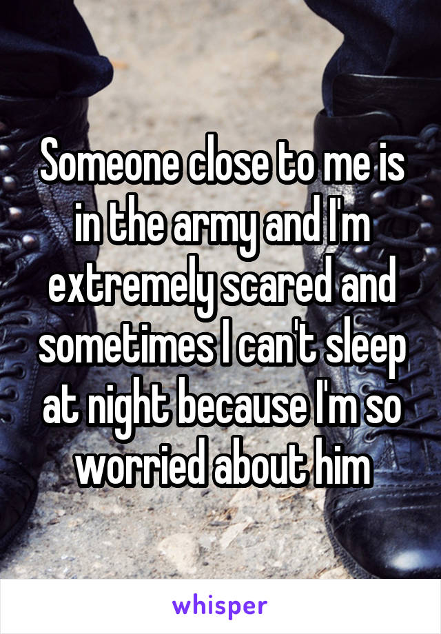 Someone close to me is in the army and I'm extremely scared and sometimes I can't sleep at night because I'm so worried about him