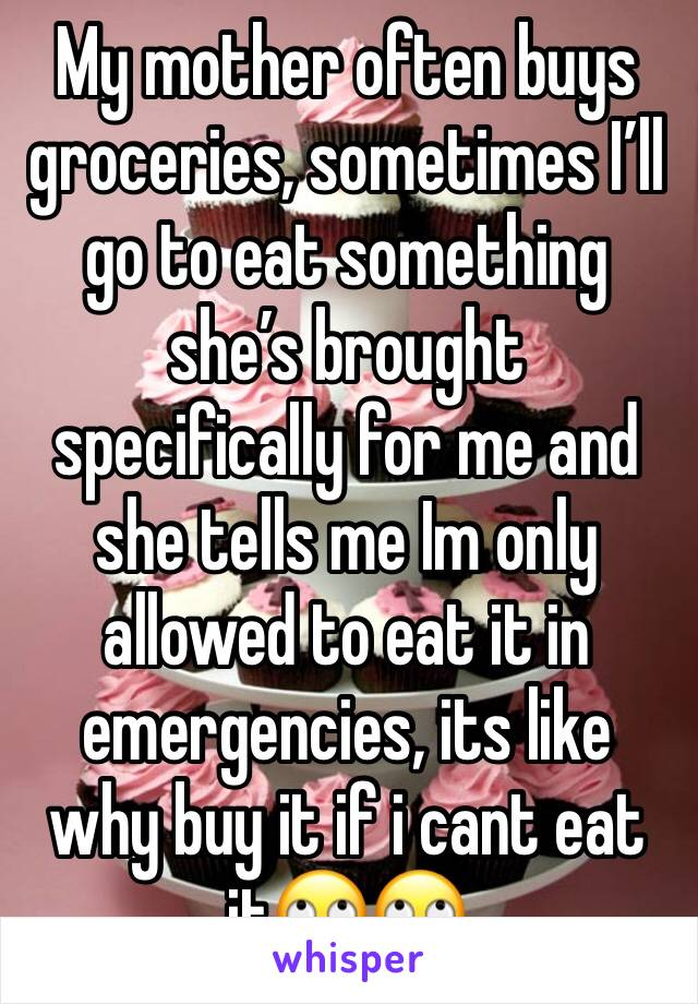 My mother often buys groceries, sometimes I'll go to eat something she's brought specifically for me and she tells me Im only allowed to eat it in emergencies, its like why buy it if i cant eat it🙄🙄