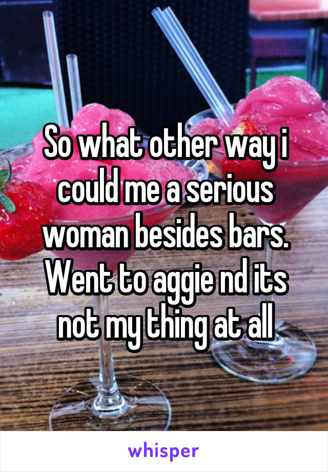 So what other way i could me a serious woman besides bars. Went to aggie nd its not my thing at all