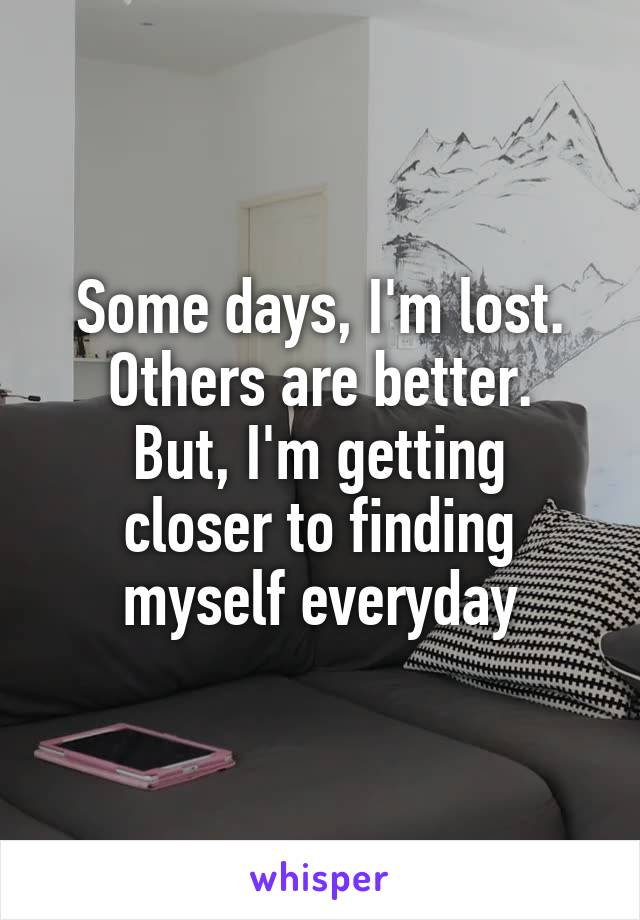 Some days, I'm lost. Others are better. But, I'm getting closer to finding myself everyday