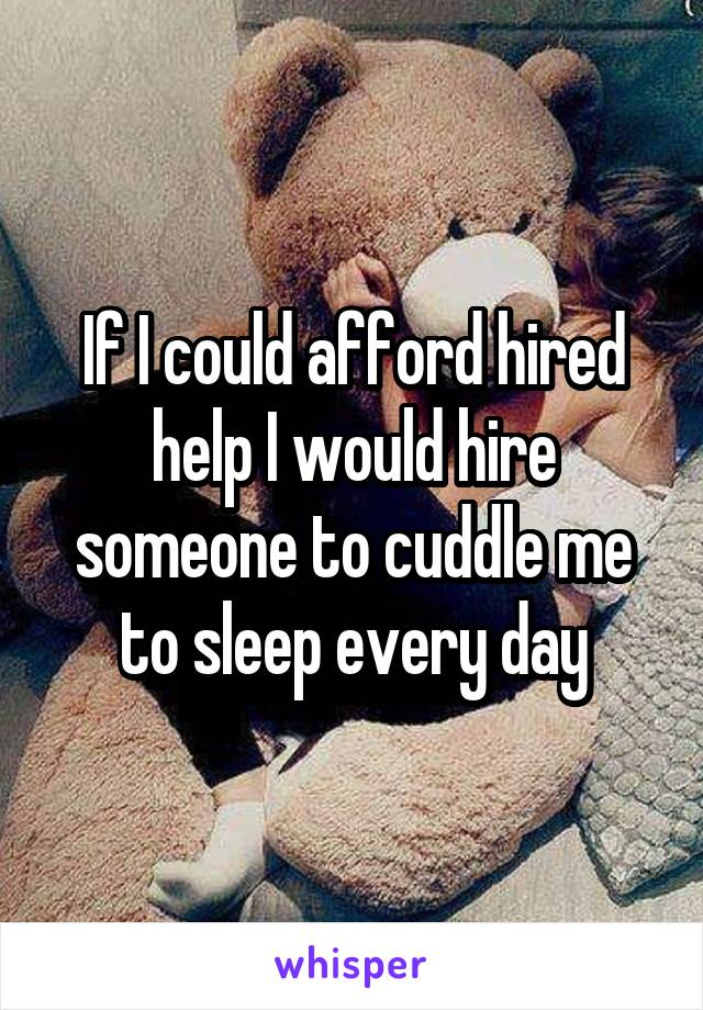If I could afford hired help I would hire someone to cuddle me to sleep every day