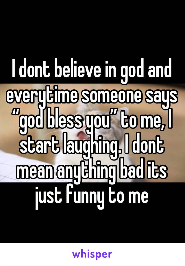 """I dont believe in god and everytime someone says """"god bless you"""" to me, I start laughing. I dont mean anything bad its just funny to me"""