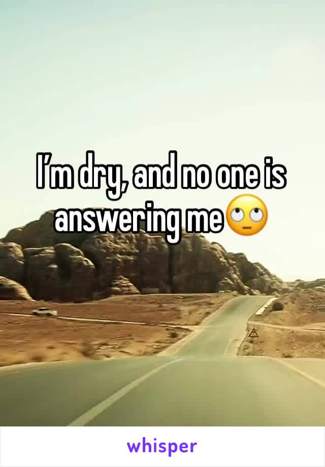 I'm dry, and no one is answering me🙄