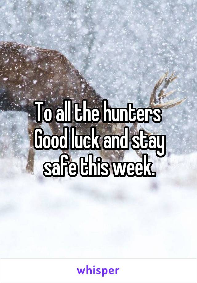 To all the hunters  Good luck and stay safe this week.