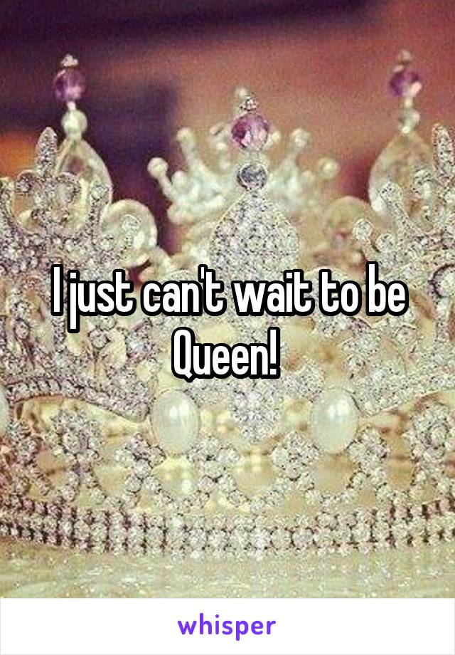 I just can't wait to be Queen!