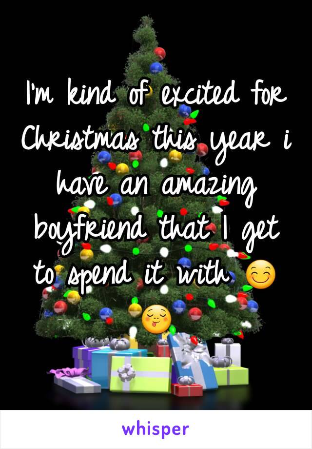 I'm kind of excited for Christmas this year i have an amazing boyfriend that I get to spend it with 😊😋