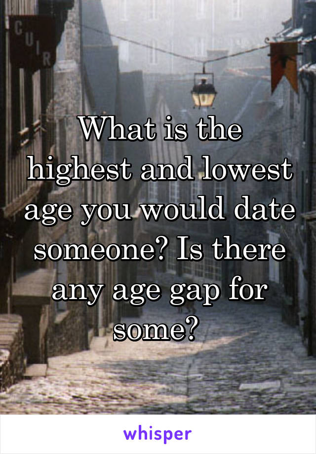 What is the highest and lowest age you would date someone? Is there any age gap for some?