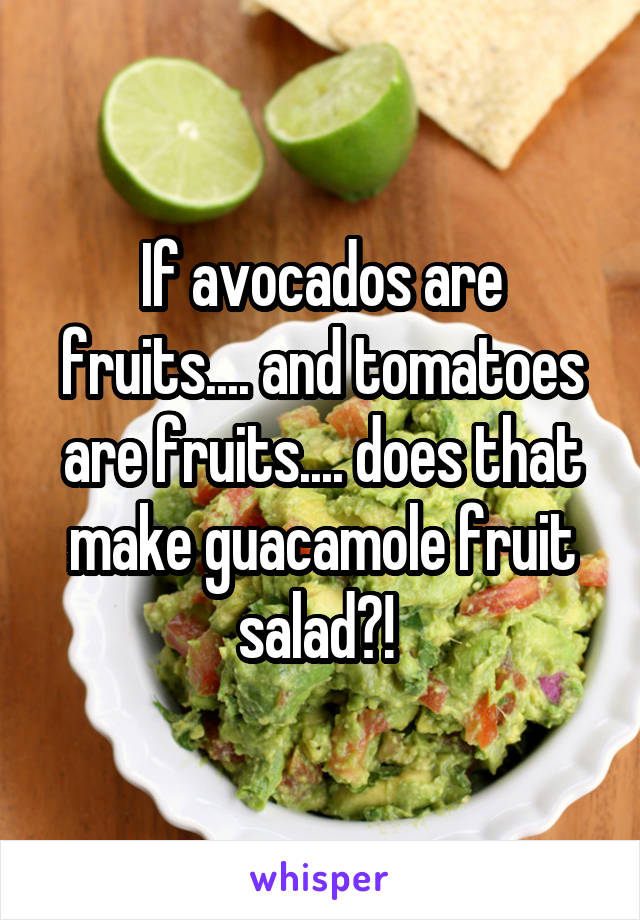 If avocados are fruits.... and tomatoes are fruits.... does that make guacamole fruit salad?!