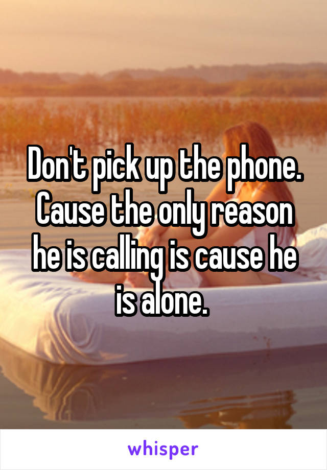 Don't pick up the phone. Cause the only reason he is calling is cause he is alone.