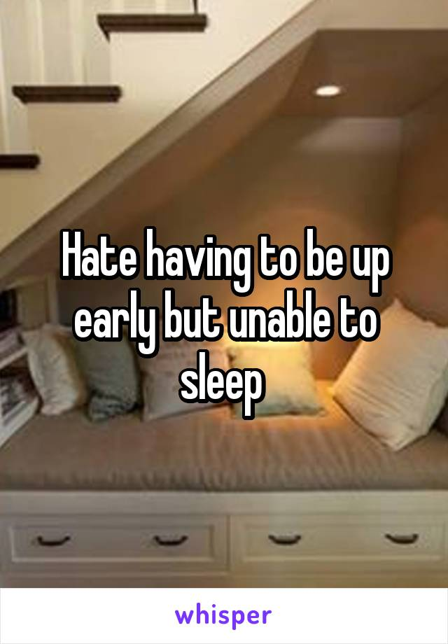 Hate having to be up early but unable to sleep