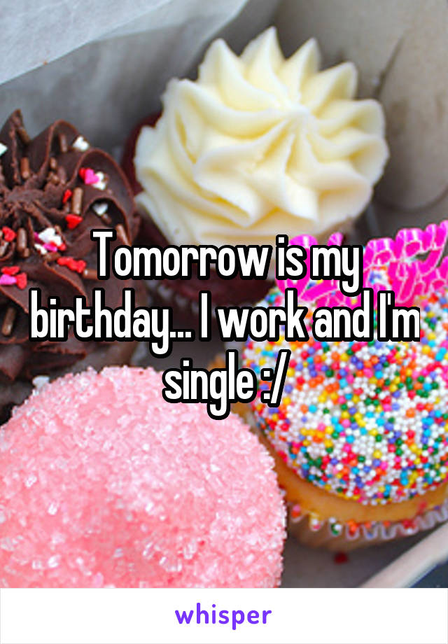 Tomorrow is my birthday... I work and I'm single :/