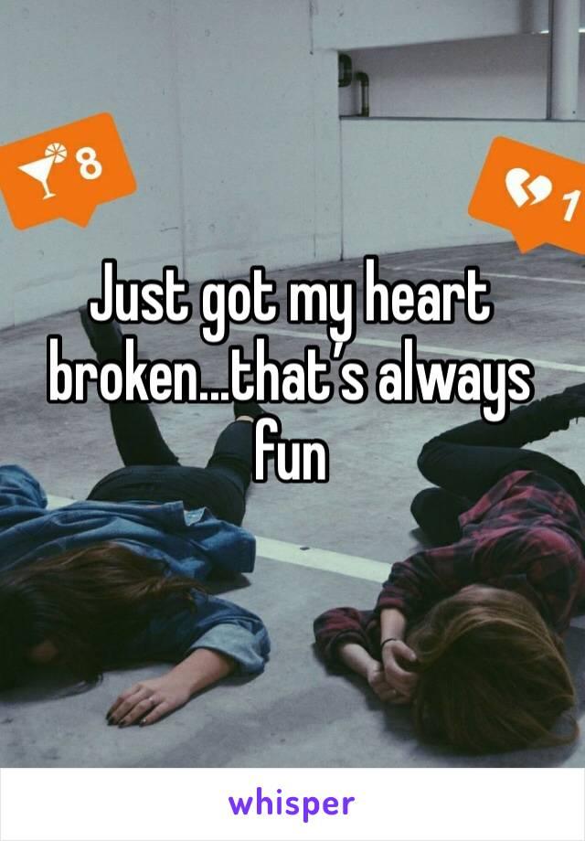 Just got my heart broken...that's always fun