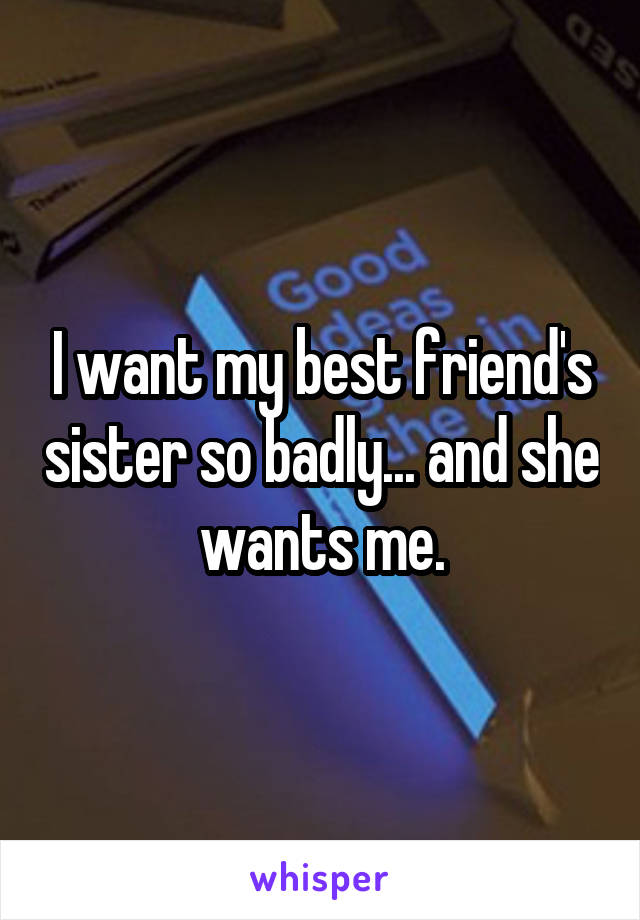 I want my best friend's sister so badly... and she wants me.