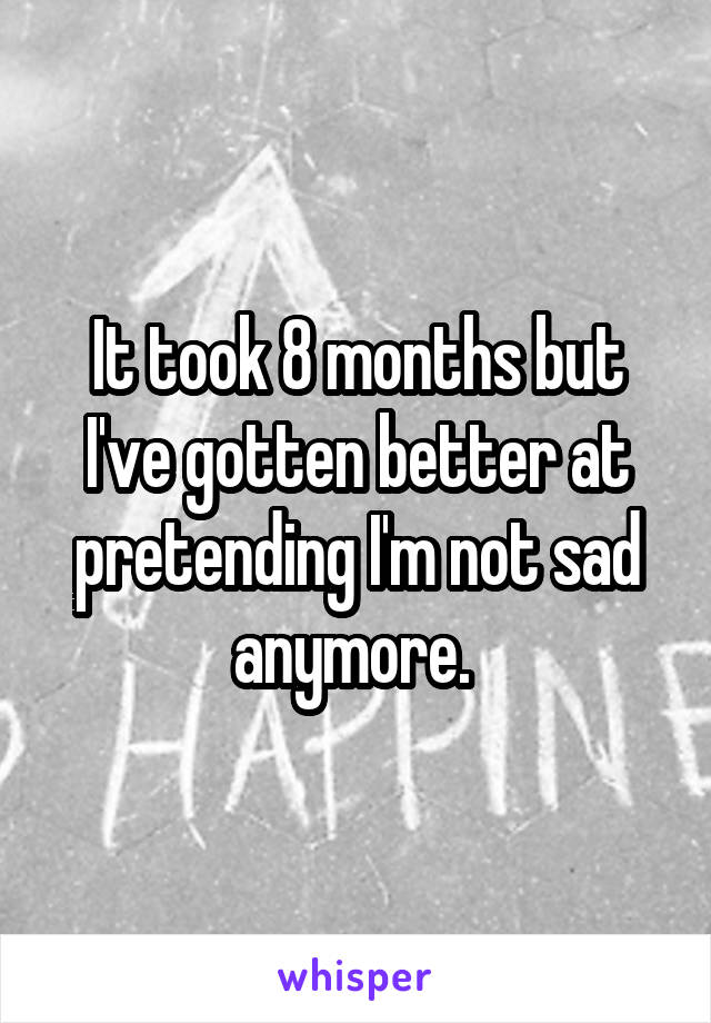 It took 8 months but I've gotten better at pretending I'm not sad anymore.