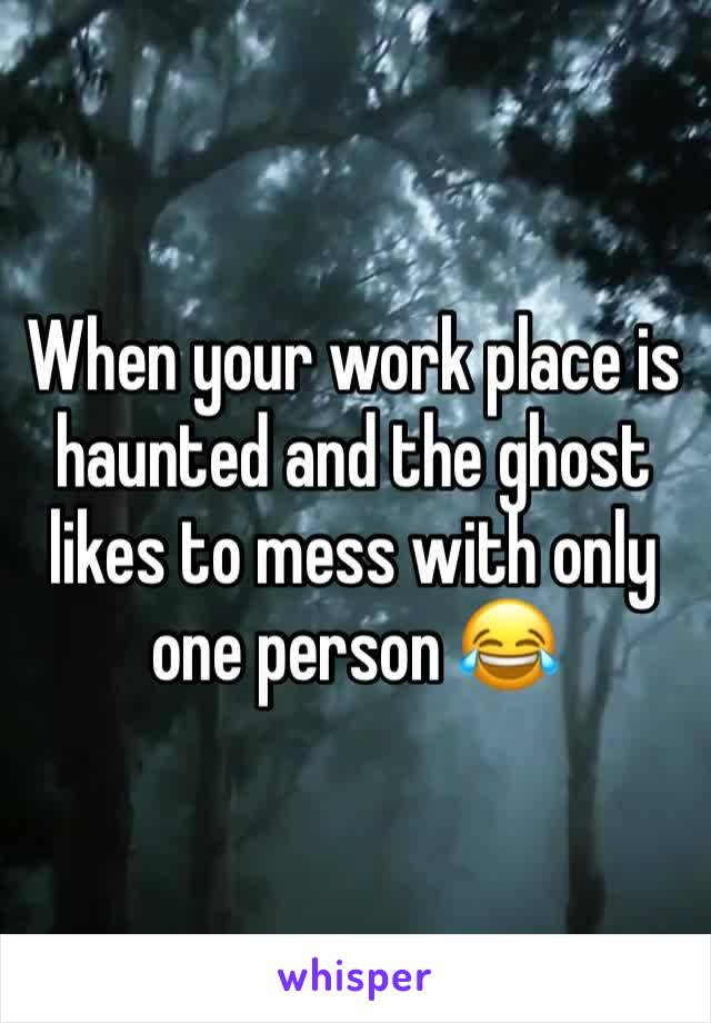 When your work place is haunted and the ghost likes to mess with only one person 😂