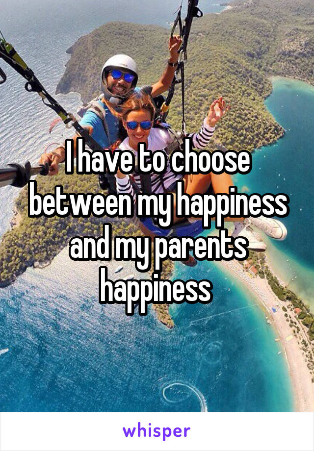 I have to choose between my happiness and my parents happiness