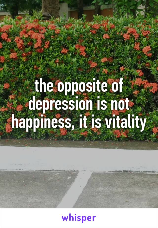 the opposite of depression is not happiness, it is vitality