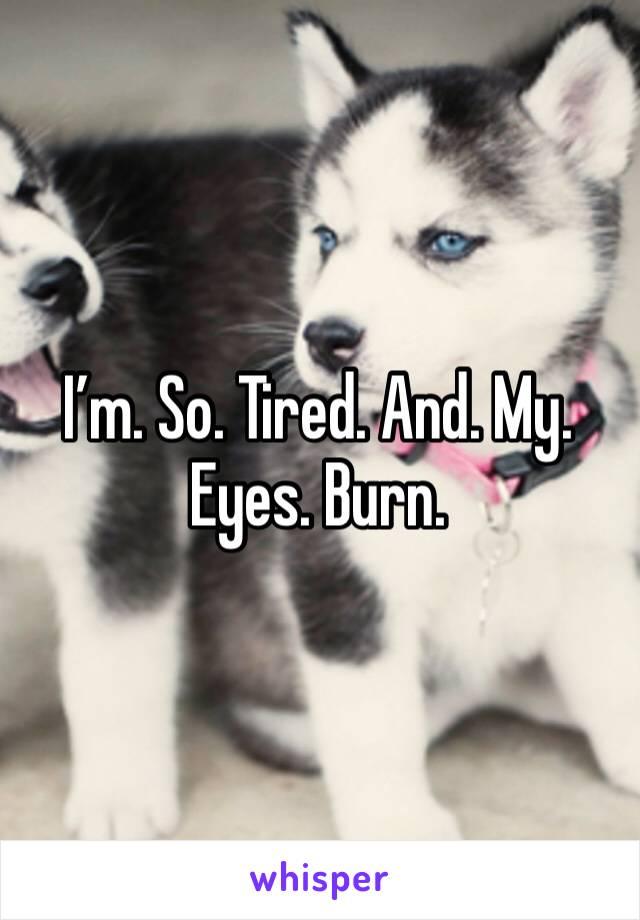 I'm. So. Tired. And. My. Eyes. Burn.