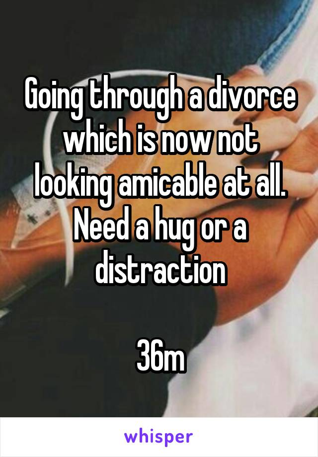 Going through a divorce which is now not looking amicable at all. Need a hug or a distraction  36m