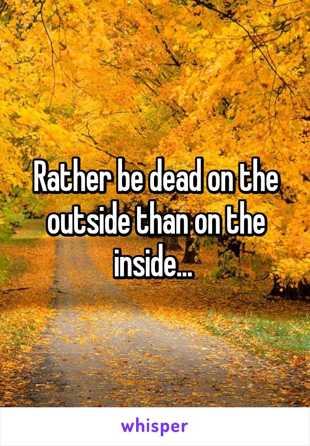 Rather be dead on the outside than on the inside...