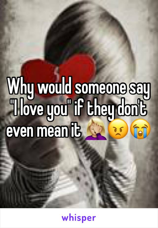 "Why would someone say ""I love you"" if they don't even mean it 🤦🏼‍♀️😠😭"